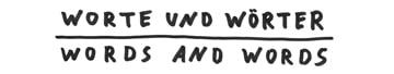 Worte und Wörter | words and words